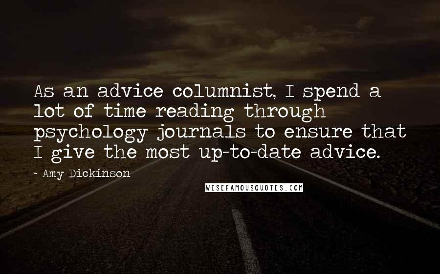 Amy Dickinson quotes: As an advice columnist, I spend a lot of time reading through psychology journals to ensure that I give the most up-to-date advice.