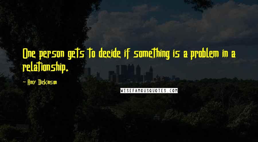 Amy Dickinson quotes: One person gets to decide if something is a problem in a relationship.