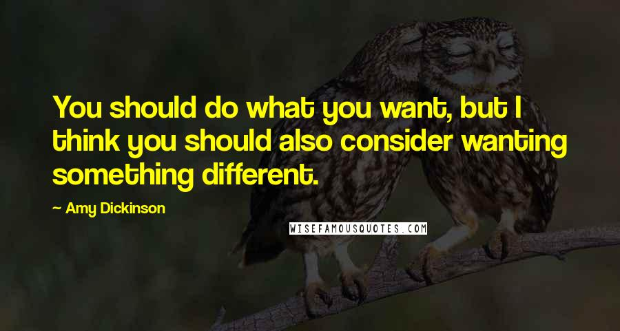 Amy Dickinson quotes: You should do what you want, but I think you should also consider wanting something different.