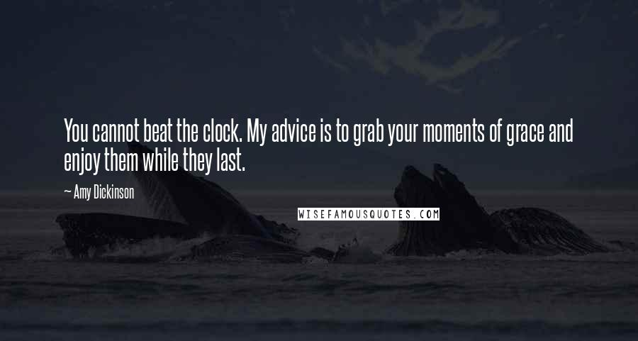 Amy Dickinson quotes: You cannot beat the clock. My advice is to grab your moments of grace and enjoy them while they last.