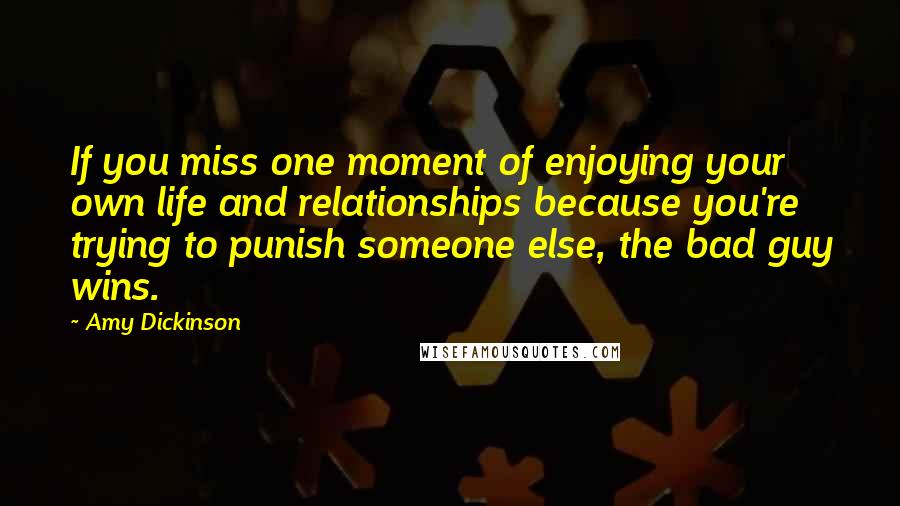 Amy Dickinson quotes: If you miss one moment of enjoying your own life and relationships because you're trying to punish someone else, the bad guy wins.