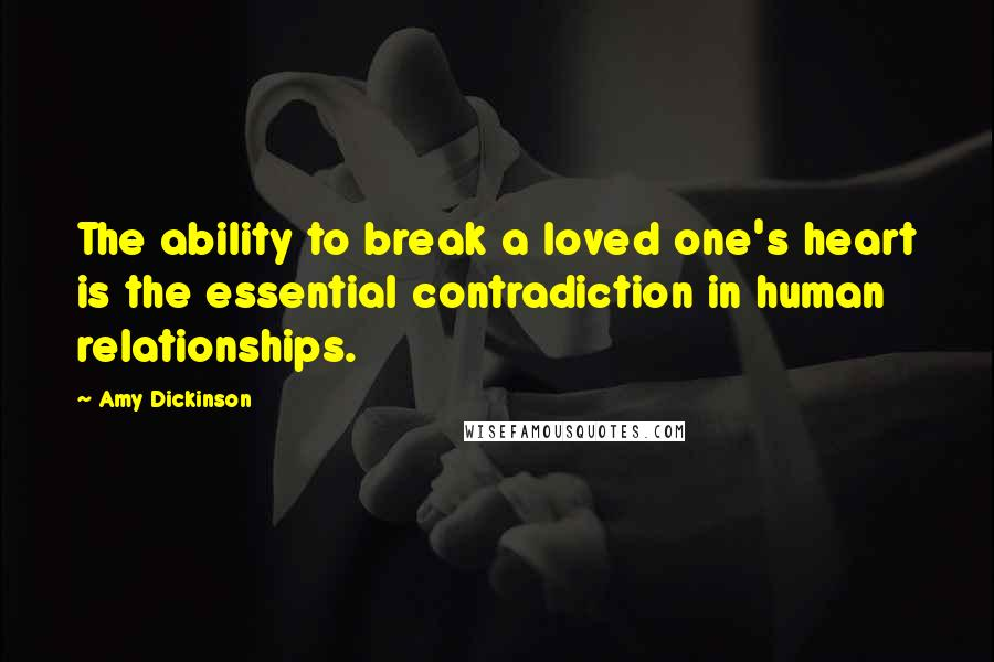 Amy Dickinson quotes: The ability to break a loved one's heart is the essential contradiction in human relationships.