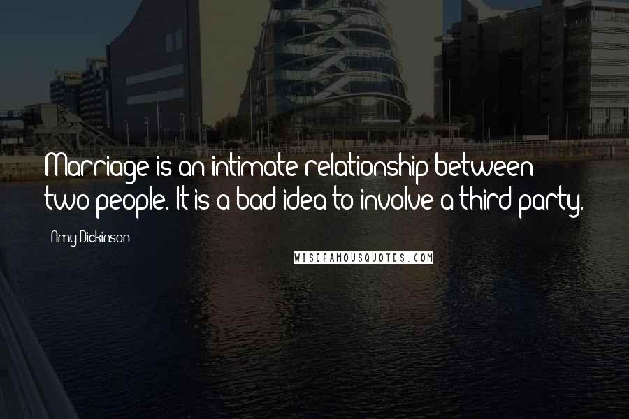 Amy Dickinson quotes: Marriage is an intimate relationship between two people. It is a bad idea to involve a third party.