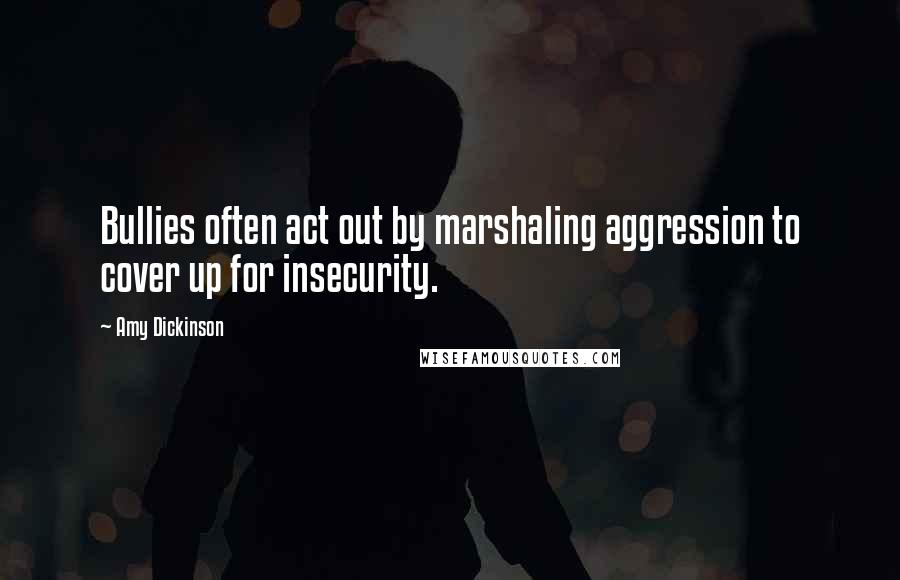Amy Dickinson quotes: Bullies often act out by marshaling aggression to cover up for insecurity.