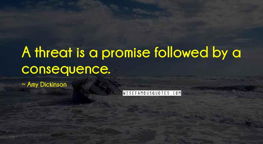Amy Dickinson quotes: A threat is a promise followed by a consequence.