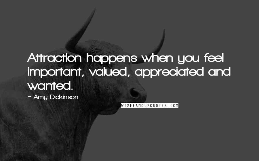 Amy Dickinson quotes: Attraction happens when you feel important, valued, appreciated and wanted.