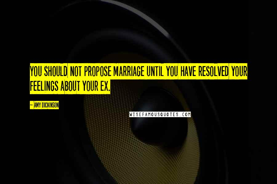 Amy Dickinson quotes: You should not propose marriage until you have resolved your feelings about your ex.