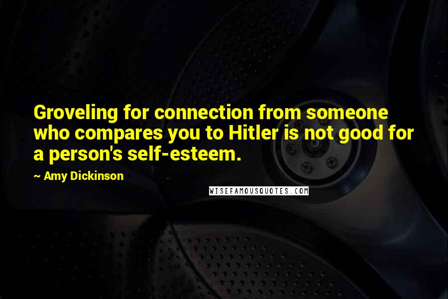 Amy Dickinson quotes: Groveling for connection from someone who compares you to Hitler is not good for a person's self-esteem.