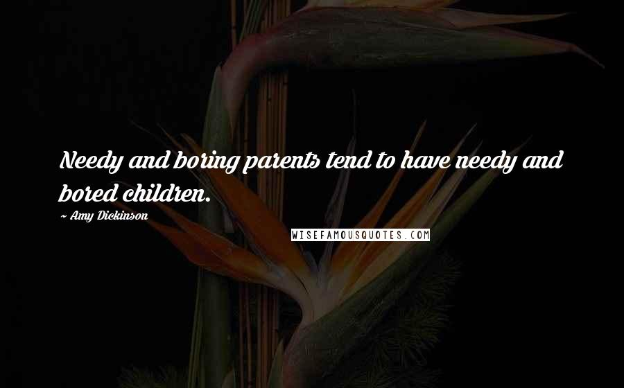 Amy Dickinson quotes: Needy and boring parents tend to have needy and bored children.