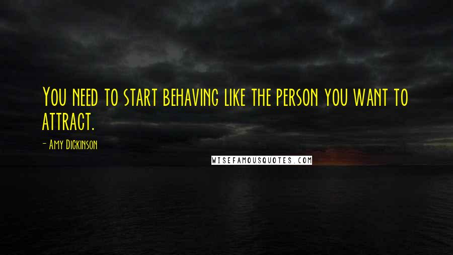 Amy Dickinson quotes: You need to start behaving like the person you want to attract.