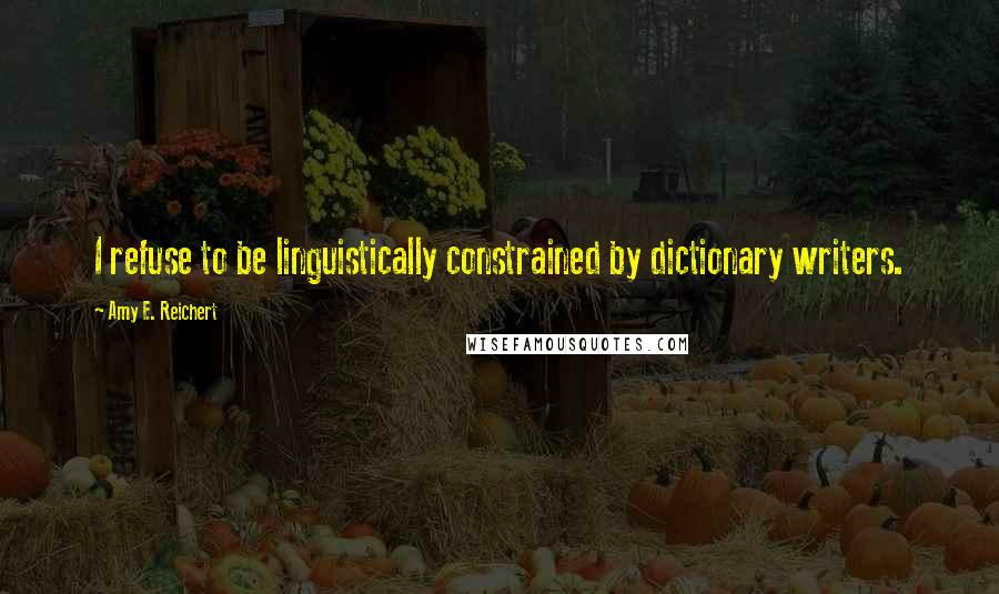 Amy E. Reichert quotes: I refuse to be linguistically constrained by dictionary writers.