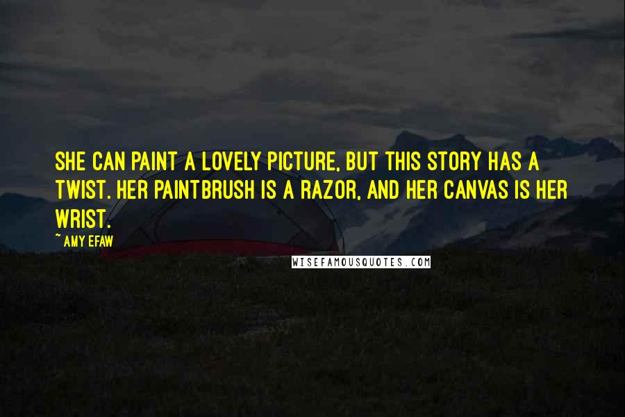 Amy Efaw quotes: She can paint a lovely picture, but this story has a twist. her paintbrush is a razor, and her canvas is her wrist.