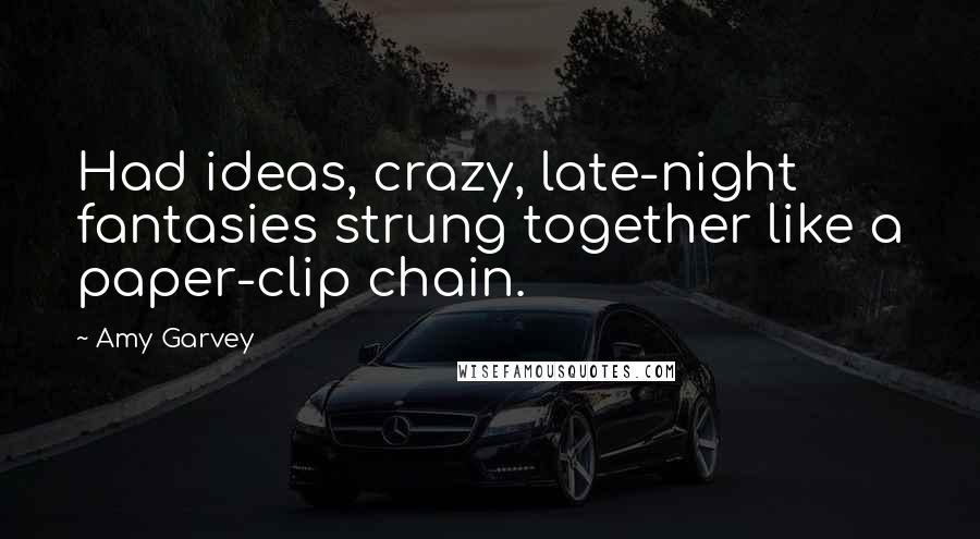 Amy Garvey quotes: Had ideas, crazy, late-night fantasies strung together like a paper-clip chain.