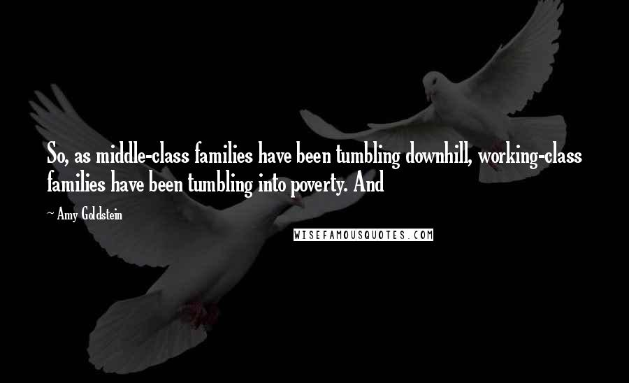 Amy Goldstein quotes: So, as middle-class families have been tumbling downhill, working-class families have been tumbling into poverty. And