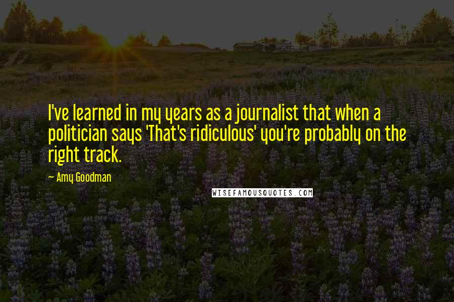 Amy Goodman quotes: I've learned in my years as a journalist that when a politician says 'That's ridiculous' you're probably on the right track.