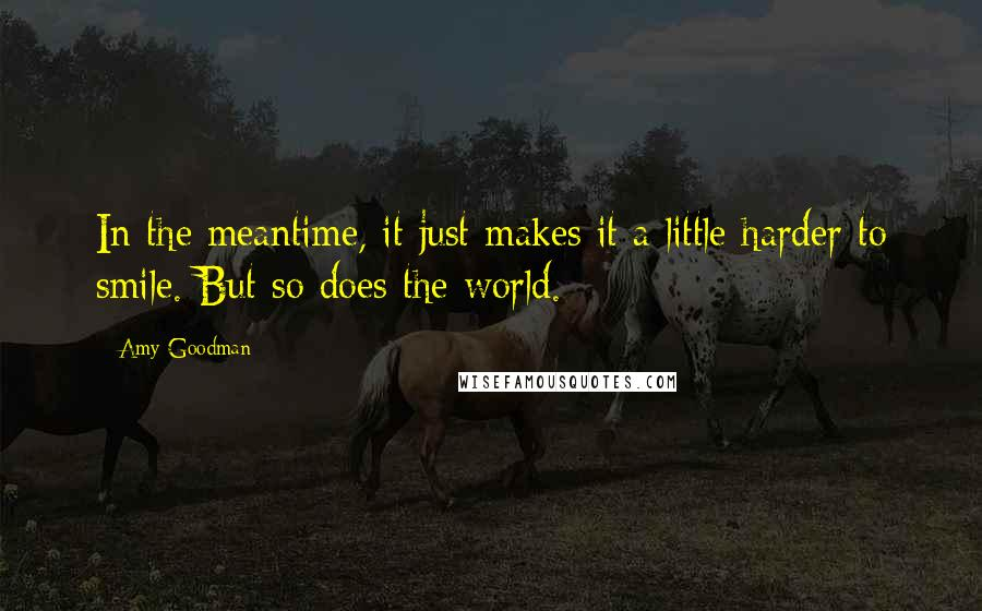Amy Goodman quotes: In the meantime, it just makes it a little harder to smile. But so does the world.
