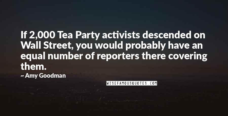 Amy Goodman quotes: If 2,000 Tea Party activists descended on Wall Street, you would probably have an equal number of reporters there covering them.