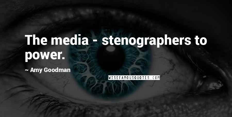 Amy Goodman quotes: The media - stenographers to power.