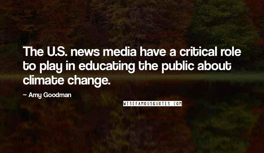 Amy Goodman quotes: The U.S. news media have a critical role to play in educating the public about climate change.