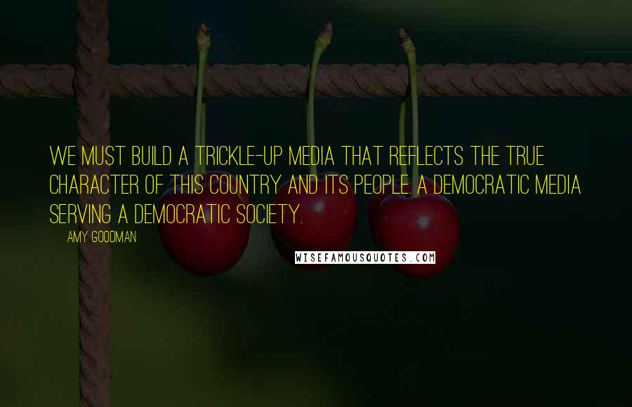 Amy Goodman quotes: We must build a trickle-up media that reflects the true character of this country and its people. A democratic media serving a democratic society.