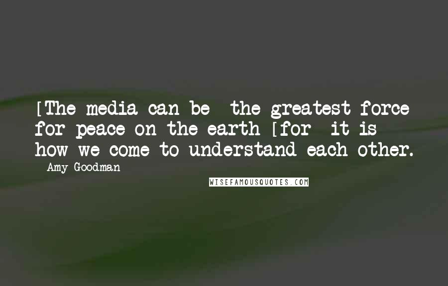 Amy Goodman quotes: [The media can be] the greatest force for peace on the earth [for] it is how we come to understand each other.