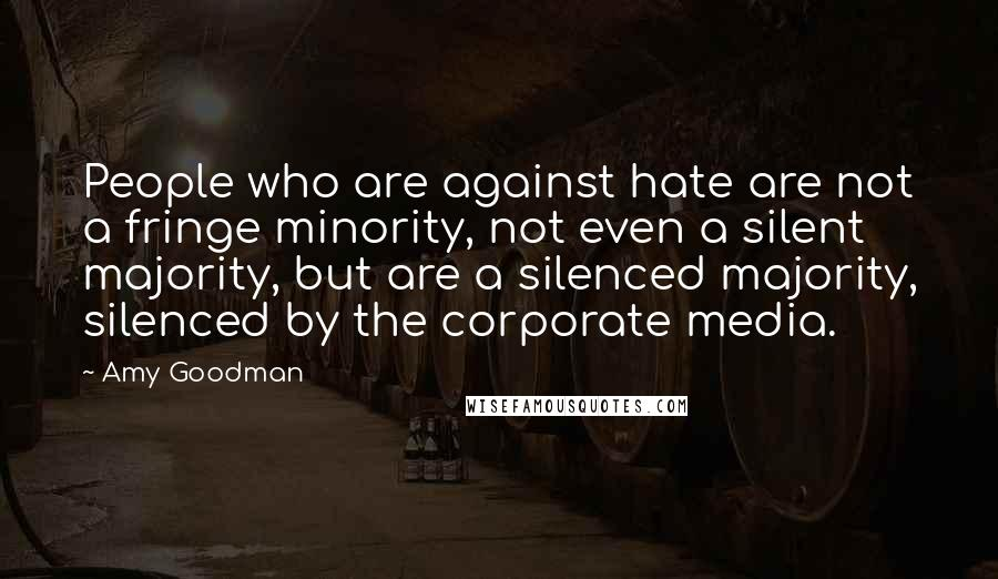 Amy Goodman quotes: People who are against hate are not a fringe minority, not even a silent majority, but are a silenced majority, silenced by the corporate media.