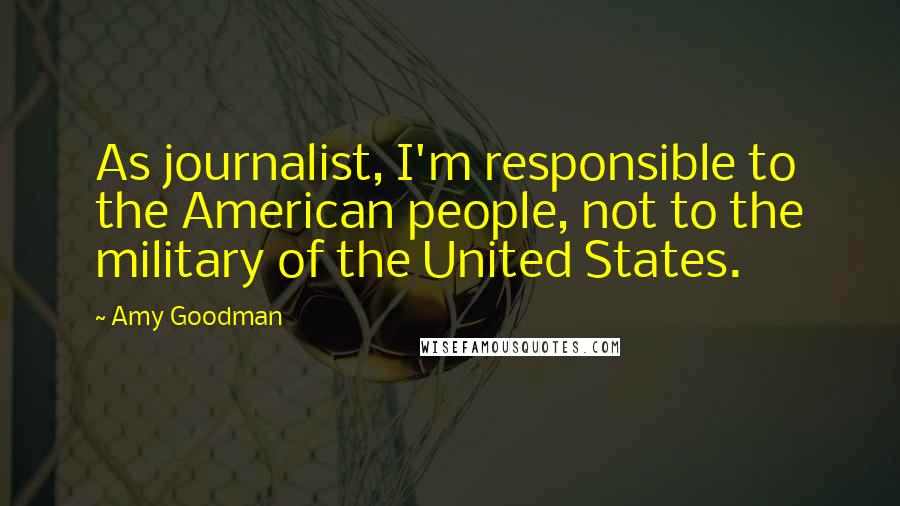 Amy Goodman quotes: As journalist, I'm responsible to the American people, not to the military of the United States.