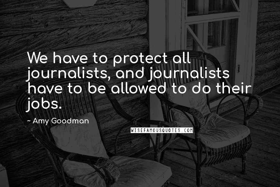 Amy Goodman quotes: We have to protect all journalists, and journalists have to be allowed to do their jobs.