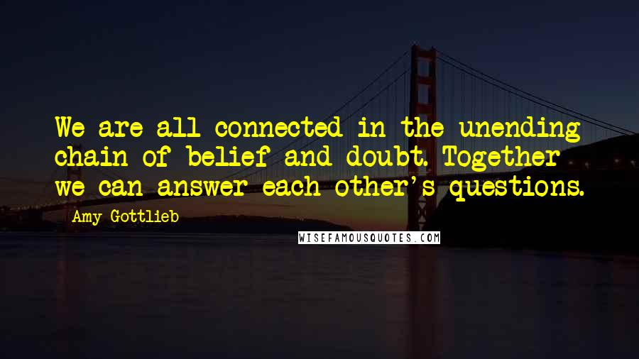 Amy Gottlieb quotes: We are all connected in the unending chain of belief and doubt. Together we can answer each other's questions.