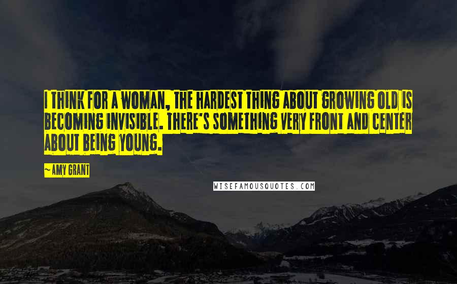 Amy Grant quotes: I think for a woman, the hardest thing about growing old is becoming invisible. There's something very front and center about being young.