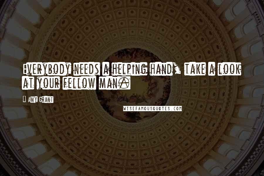Amy Grant quotes: Everybody needs a helping hand, take a look at your fellow man.