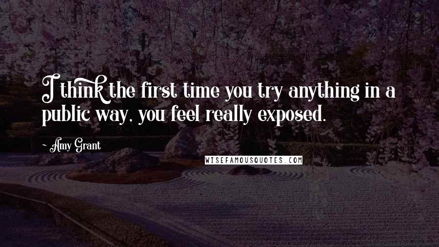 Amy Grant quotes: I think the first time you try anything in a public way, you feel really exposed.