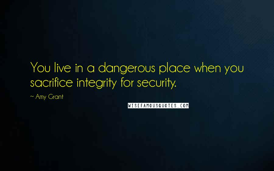 Amy Grant quotes: You live in a dangerous place when you sacrifice integrity for security.