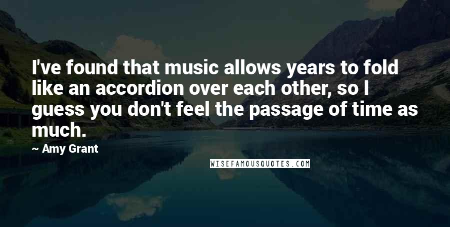 Amy Grant quotes: I've found that music allows years to fold like an accordion over each other, so I guess you don't feel the passage of time as much.