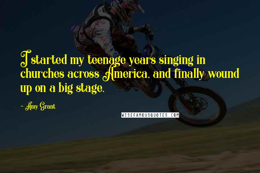 Amy Grant quotes: I started my teenage years singing in churches across America, and finally wound up on a big stage.
