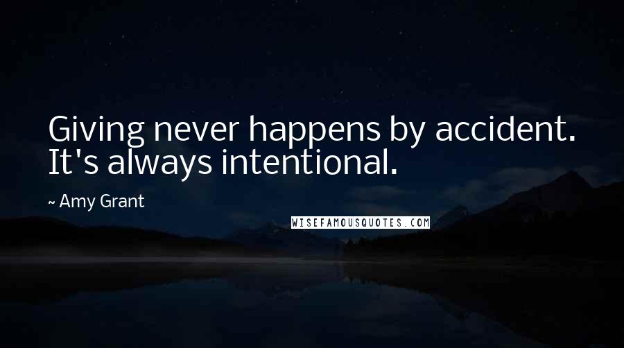 Amy Grant quotes: Giving never happens by accident. It's always intentional.