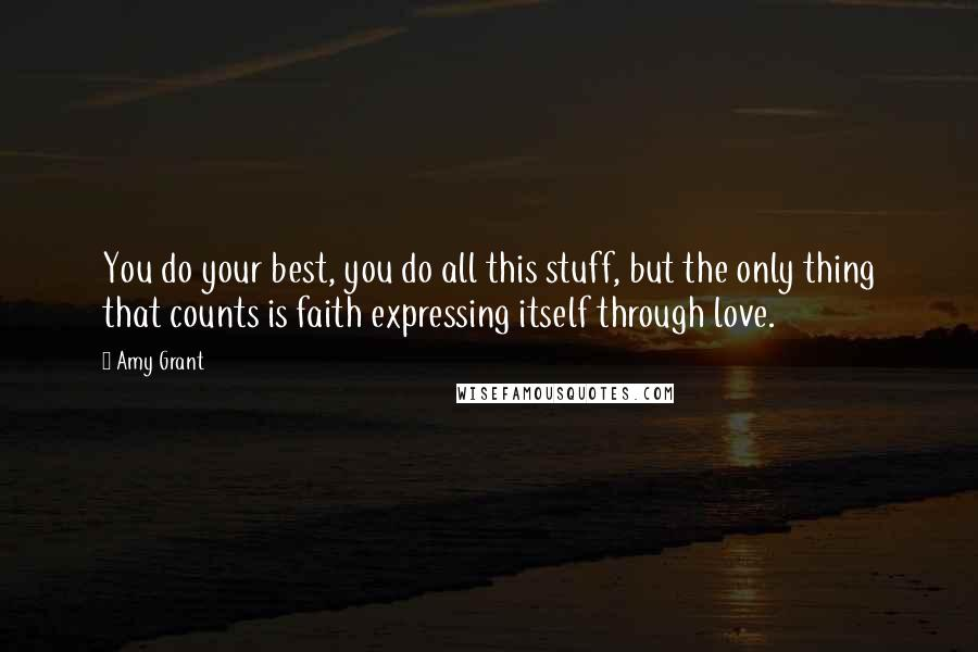 Amy Grant quotes: You do your best, you do all this stuff, but the only thing that counts is faith expressing itself through love.