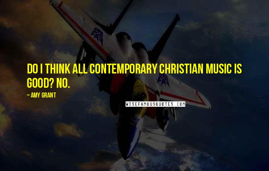 Amy Grant quotes: Do I think all contemporary Christian music is good? No.