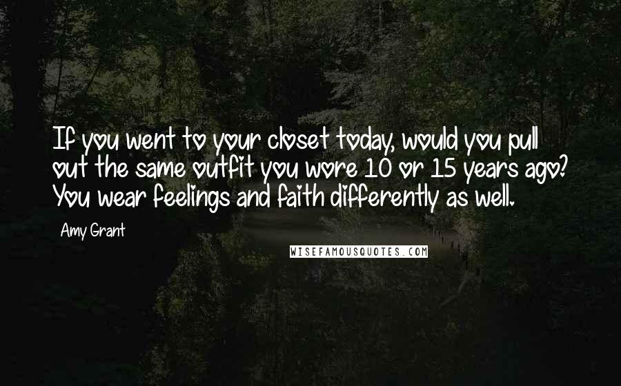 Amy Grant quotes: If you went to your closet today, would you pull out the same outfit you wore 10 or 15 years ago? You wear feelings and faith differently as well.