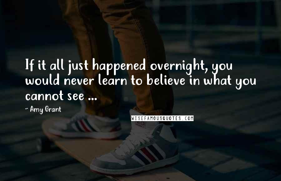 Amy Grant quotes: If it all just happened overnight, you would never learn to believe in what you cannot see ...