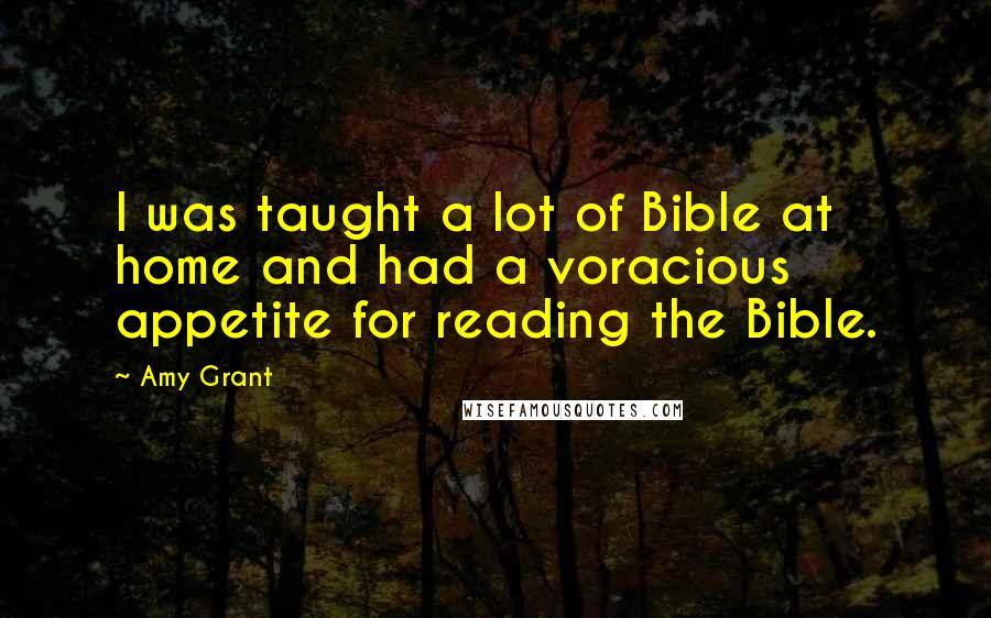 Amy Grant quotes: I was taught a lot of Bible at home and had a voracious appetite for reading the Bible.