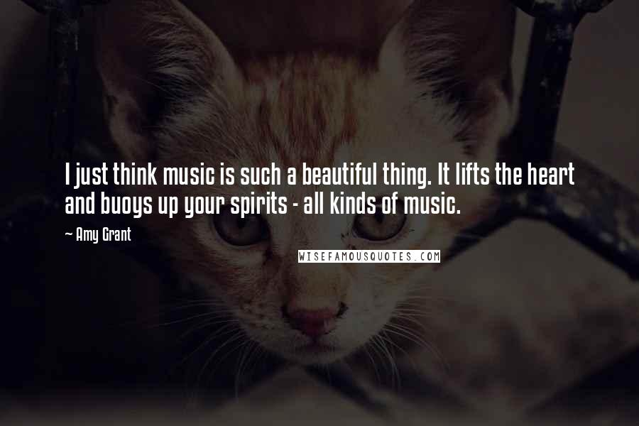 Amy Grant quotes: I just think music is such a beautiful thing. It lifts the heart and buoys up your spirits - all kinds of music.
