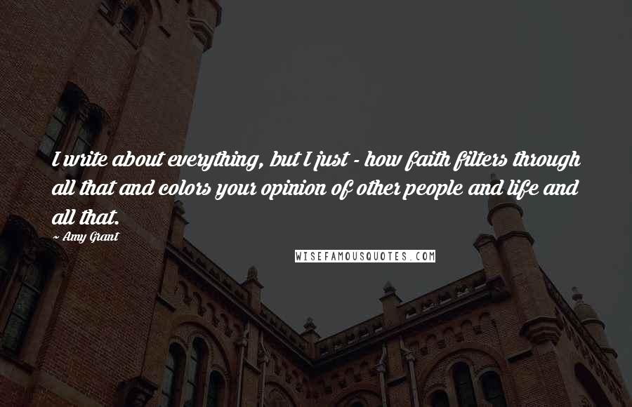 Amy Grant quotes: I write about everything, but I just - how faith filters through all that and colors your opinion of other people and life and all that.
