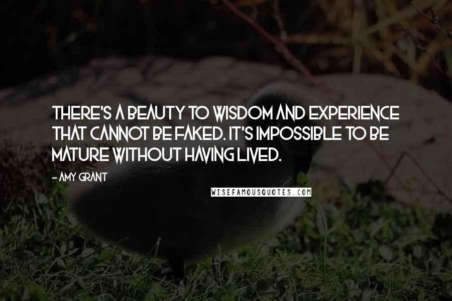 Amy Grant quotes: There's a beauty to wisdom and experience that cannot be faked. It's impossible to be mature without having lived.