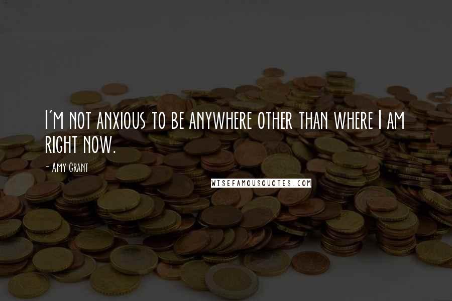 Amy Grant quotes: I'm not anxious to be anywhere other than where I am right now.