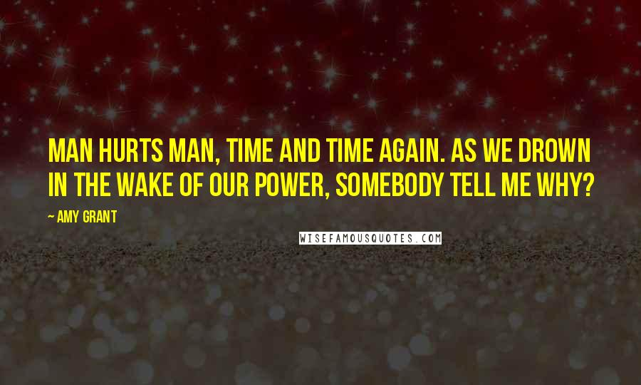 Amy Grant quotes: Man hurts man, time and time again. As we drown in the wake of our power, somebody tell me why?