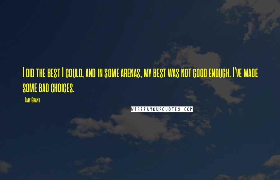 Amy Grant quotes: I did the best I could, and in some arenas, my best was not good enough. I've made some bad choices.