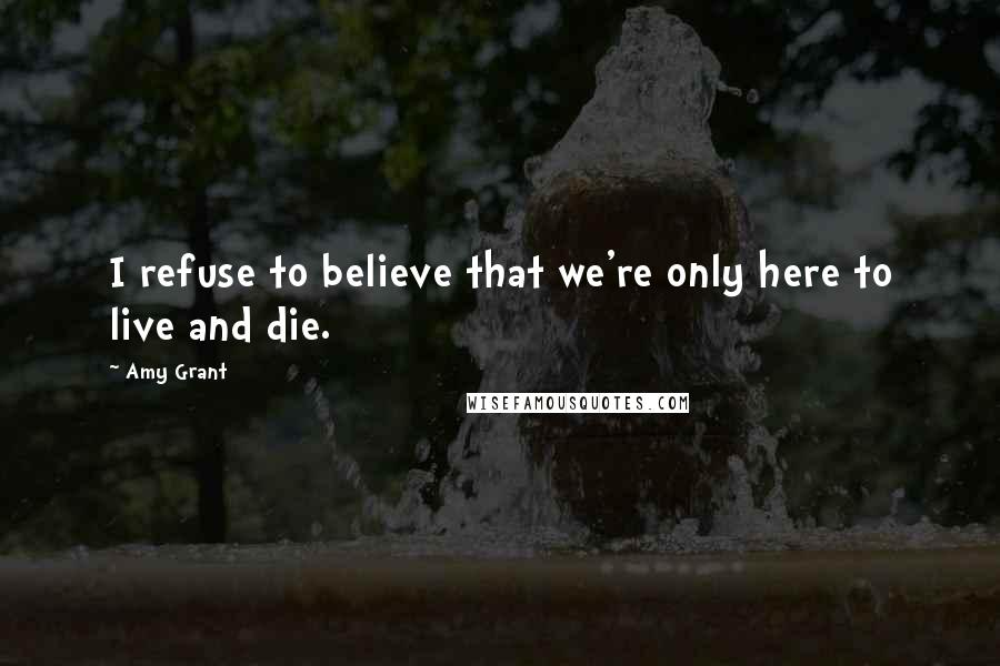 Amy Grant quotes: I refuse to believe that we're only here to live and die.