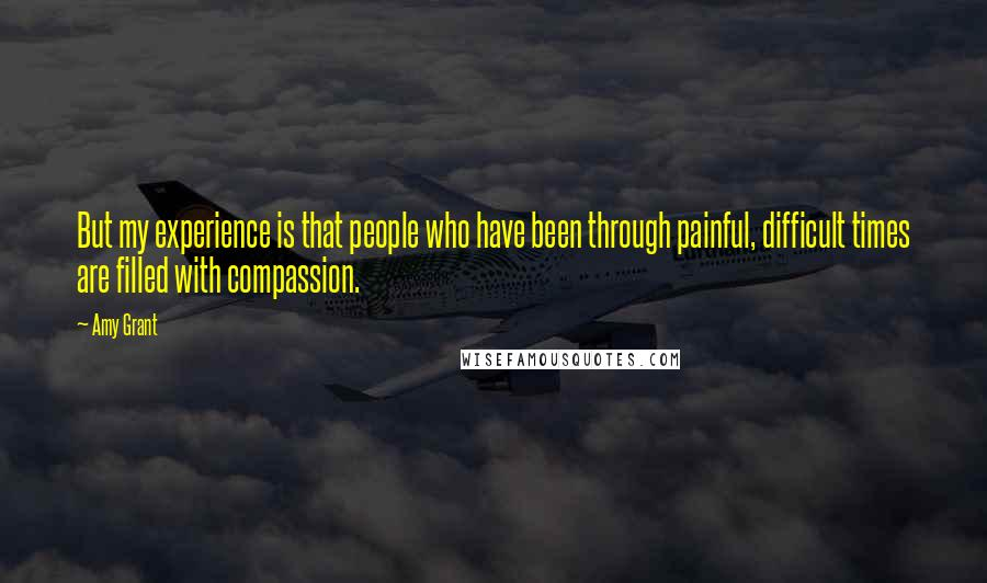Amy Grant quotes: But my experience is that people who have been through painful, difficult times are filled with compassion.