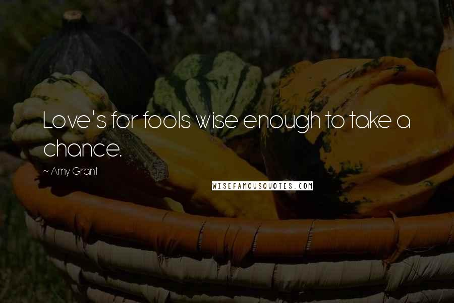Amy Grant quotes: Love's for fools wise enough to take a chance.